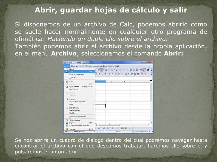 Abrir, guardar hojas de cálculo y salir Si disponemos de un archivo de Calc, podemos abrirlo como se suele hacer normalmen...