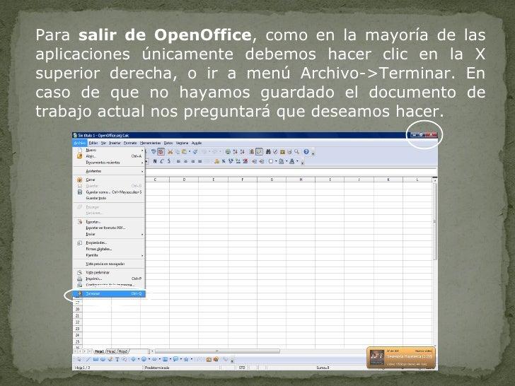 Para  salir de OpenOffice , como en la mayoría de las aplicaciones únicamente debemos hacer clic en la X superior derecha,...