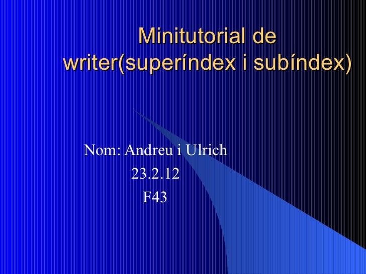 Minitutorial de writer(superíndex i subíndex) Nom: Andreu i Ulrich 23.2.12 F43