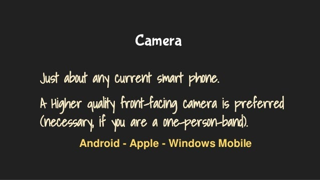 Camera Just about any current smart phone. A Higher quality front-facing camera is preferred (necessary, if you are a one-...