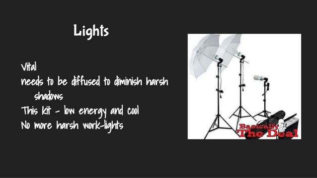 Lights Vital needs to be diffused to diminish harsh shadows This kit - low energy and cool No more harsh work-lights