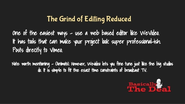 The Grind of Editing Reduced One of the easiest ways - use a web based editor like WeVideo. It has tools that can make you...
