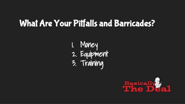 What Are Your Pitfalls and Barricades? 1. Money 2. Equipment 3. Training