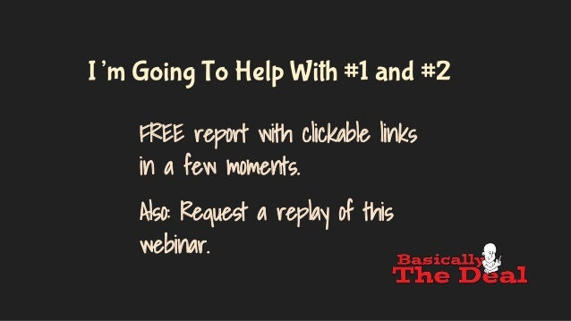 I'm Going To Help With #1 and #2 FREE report with clickable links in a few moments. Also: Request a replay of this webinar.