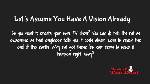 Let's Assume You Have A Vision Already Do you want to create your own TV show? You can do this. It's not as expensive as t...