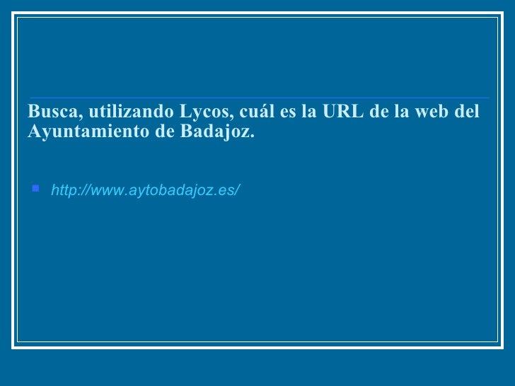 Busca, utilizando Lycos, cuál es la URL de la web del Ayuntamiento de Badajoz. <ul><li>http :// www.aytobadajoz.es /   </l...