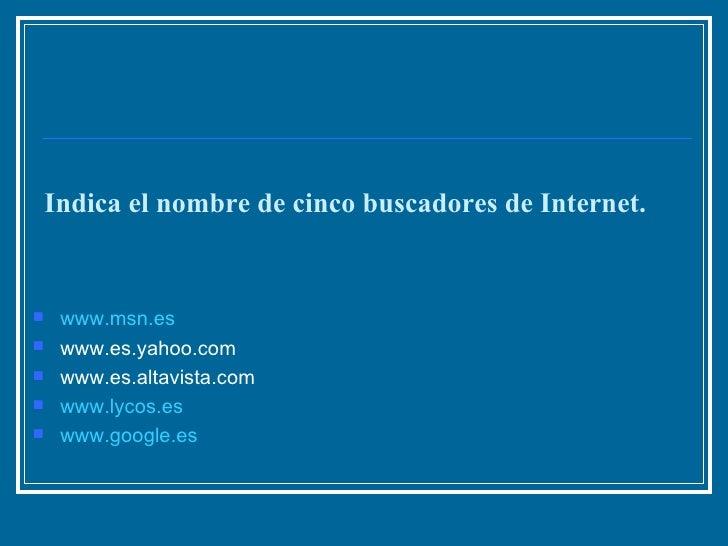 Indica el nombre de cinco buscadores de Internet. <ul><li>www.msn.es   </li></ul><ul><li>www.es.yahoo.com  </li></ul><ul><...