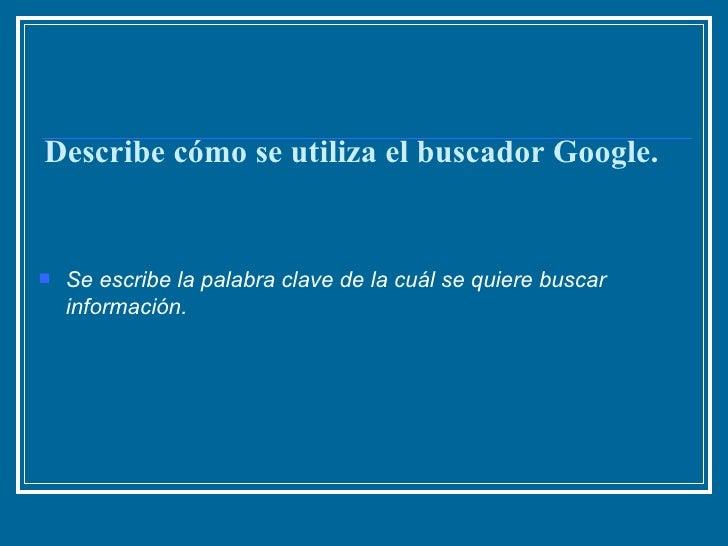 Describe cómo se utiliza el buscador Google. <ul><li>Se escribe la palabra clave de la cuál se quiere buscar información. ...