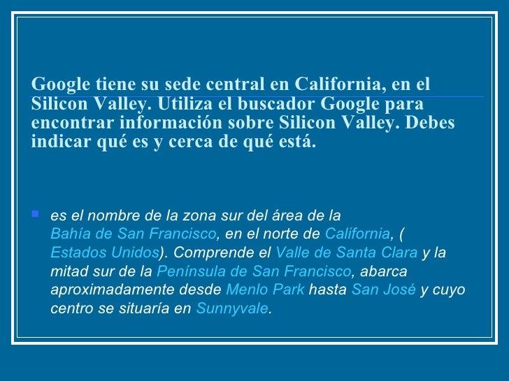 Google tiene su sede central en California, en el Silicon Valley. Utiliza el buscador Google para encontrar información so...
