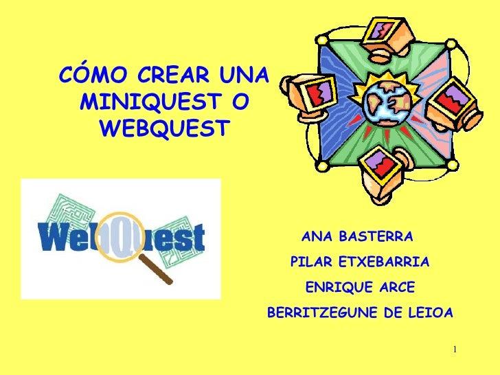 CÓMO CREAR UNA MINIQUEST O WEBQUEST ANA BASTERRA  PILAR ETXEBARRIA ENRIQUE ARCE BERRITZEGUNE DE LEIOA