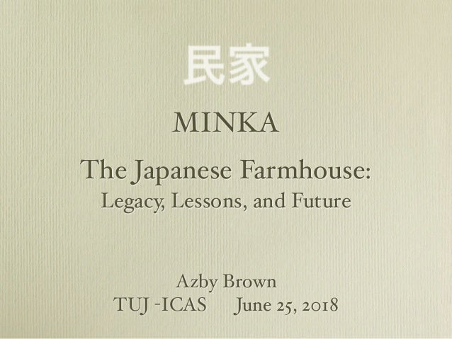 MINKA The Japanese Farmhouse: 民家 Legacy, Lessons, and Future Azby Brown TUJ -ICAS June 25, 2018