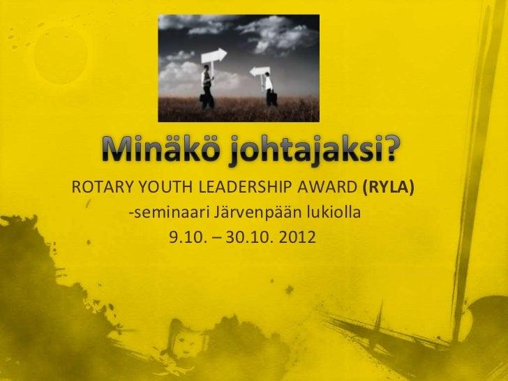 ROTARY YOUTH LEADERSHIP AWARD (RYLA)     -seminaari Järvenpään lukiolla          9.10. – 30.10. 2012