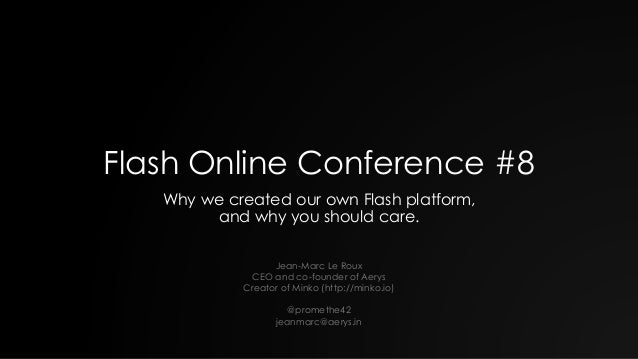 Flash Online Conference #8 Why we created our own Flash platform, and why you should care. Jean-Marc Le Roux CEO and co-fo...