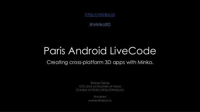Paris Android LiveCode Creating cross-platform 3D apps with Minko. Warren Seine CTO and co-founder of Aerys Creator of Min...