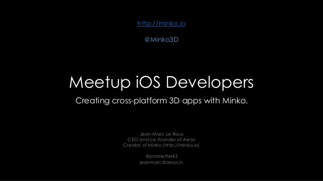 http://minko.io @Minko3D  Meetup iOS Developers Creating cross-platform 3D apps with Minko.  Jean-Marc Le Roux CEO and co-...