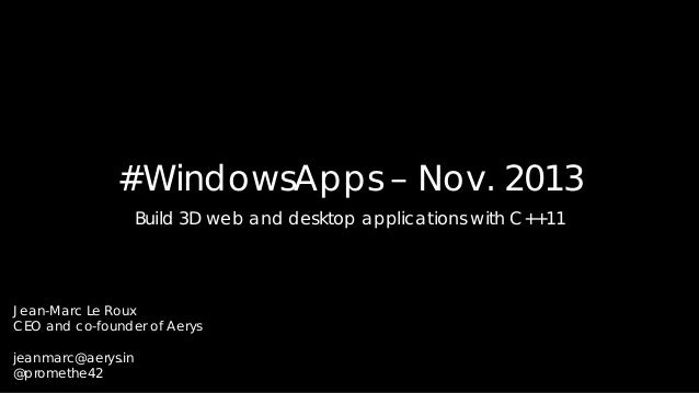 #WindowsApps – Nov. 2013 Build 3D web and desktop applications with C++11  Jean-Marc Le Roux CEO and co-founder of Aerys j...
