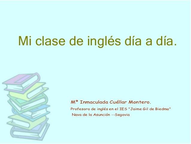 """Miclasedeinglésdíaadía.Mª Inmaculada Cuéllar Montero.Profesora de inglés en el IES """"Jaime Gil de Biedma""""Nava de la A..."""