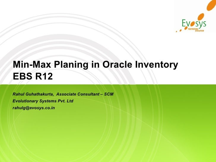 Min-Max Planing in Oracle Inventory EBS R12 Rahul Guhathakurta,  Associate Consultant – SCM Evolutionary Systems Pvt. Ltd ...