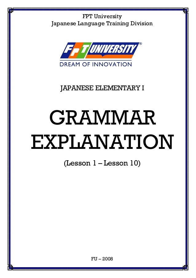 FPT University Japanese Language Training Division JAPANESE ELEMENTARY I GRAMMAR EXPLANATION (Lesson 1 – Lesson 10) FU – 2...