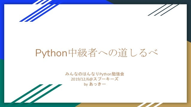 Python中級者への道しるべ みんなのはんなりPython勉強会 2019/12/6@スプーキーズ by あっきー