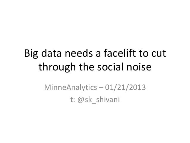 Big data needs a facelift to cut   through the social noise    MinneAnalytics – 01/21/2013          t: @sk_shivani