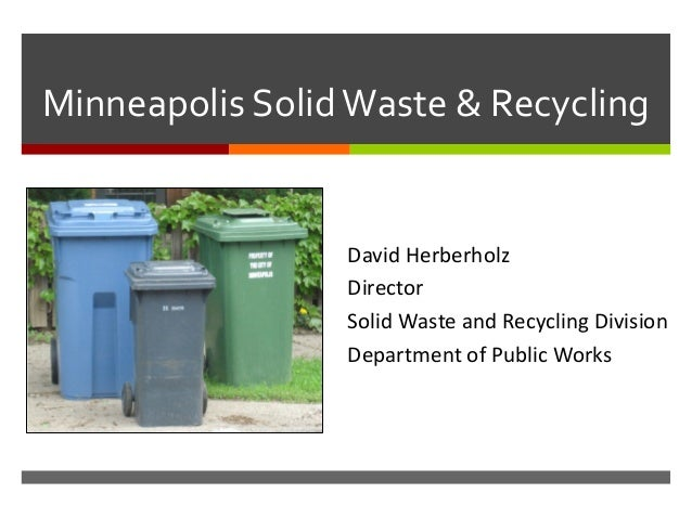 Minneapolis SolidWaste & Recycling David Herberholz Director Solid Waste and Recycling Division Department of Public Works