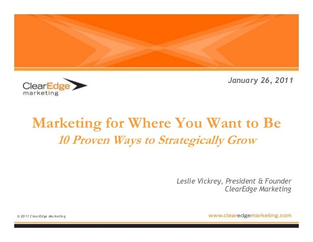 Marketing for Where You Want to Be 10 Proven Ways to Strategically Grow © 2011 ClearEdge Marketing January 26, 2011 Leslie...
