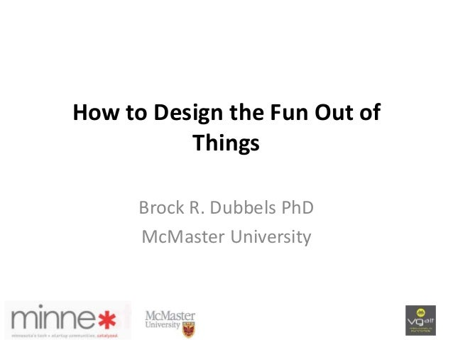 How to Design the Fun Out of Things Brock R. Dubbels PhD McMaster University