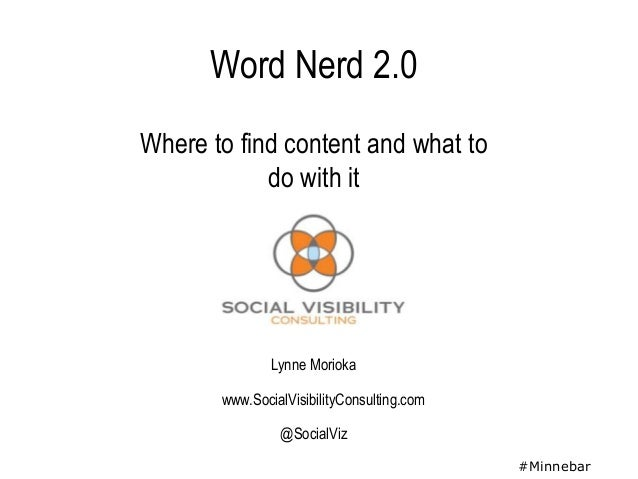 Word Nerd 2.0Where to find content and what to            do with it               Lynne Morioka       www.SocialVisibilit...