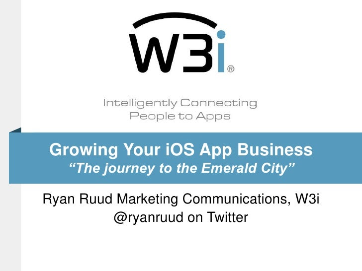 "Growing Your iOS App Business""The journey to the Emerald City""<br />Ryan Ruud Marketing Communications, W3i<br />@ryanruud..."