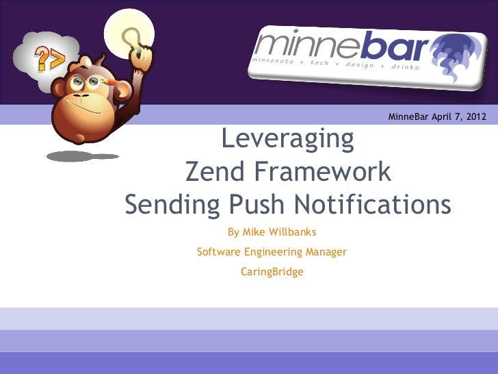 MinneBar April 7, 2012       Leveraging    Zend FrameworkSending Push Notifications          By Mike Willbanks     Softwar...