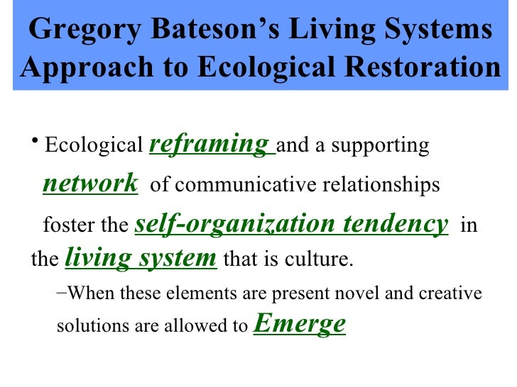 Gregory Bateson's Living Systems Approach to Ecological Restoration <ul><li>Ecological  reframing  and a supporting </li><...