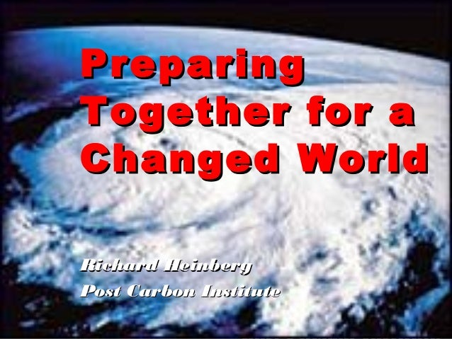 Global Warming , End of Oil A Perfect Storm Richard Heinberg PreparingPreparing Together for aTogether for a Changed World...
