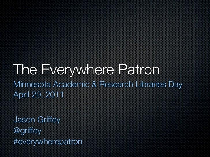 The Everywhere PatronMinnesota Academic & Research Libraries DayApril 29, 2011Jason Griffey@griffey#everywherepatron