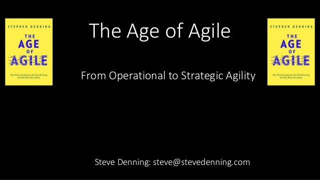 The Age of Agile Steve Denning: steve@stevedenning.com From Operational to Strategic Agility