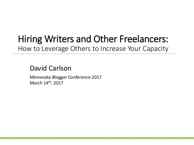 Hiring Writers and Other Freelancers: How to Leverage Others to Increase Your Capacity David Carlson Minnesota Blogger Con...