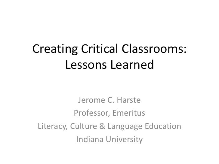 Creating Critical Classrooms:Lessons Learned<br />Jerome C. Harste<br />Professor, Emeritus<br />Literacy, Culture & Langu...