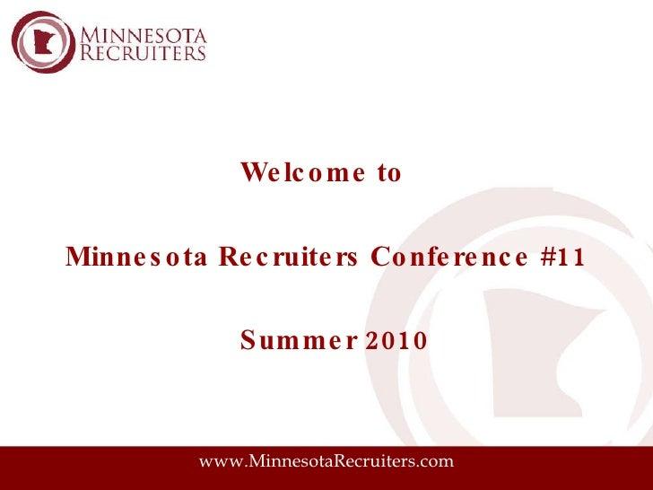 <ul><li>Welcome to  </li></ul><ul><li>Minnesota Recruiters Conference #11 </li></ul><ul><li>Summer 2010 </li></ul>