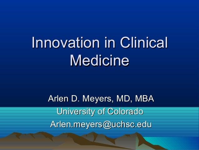 Innovation in ClinicalInnovation in Clinical MedicineMedicine Arlen D. Meyers, MD, MBAArlen D. Meyers, MD, MBA University ...