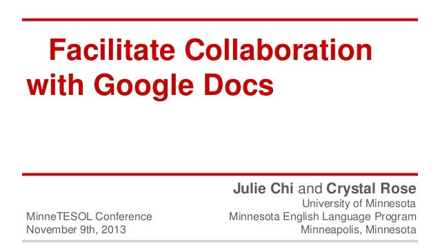 Facilitate Collaboration with Google Docs  Julie Chi and Crystal Rose MinneTESOL Conference November 9th, 2013  University...