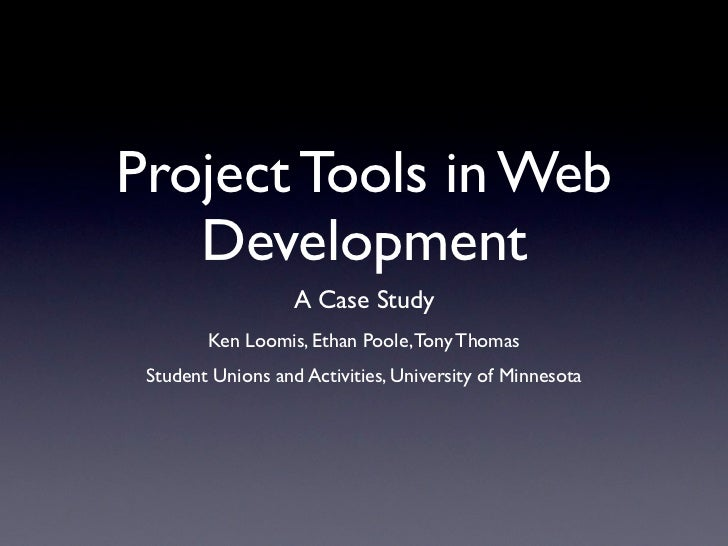 Project Tools in Web   Development                   A Case Study        Ken Loomis, Ethan Poole, Tony Thomas Student Unio...