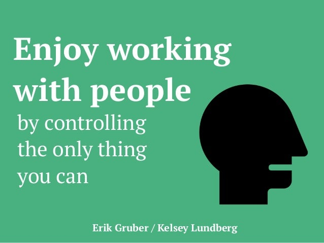 Enjoy working with people by controlling the only thing you can Erik Gruber / Kelsey Lundberg