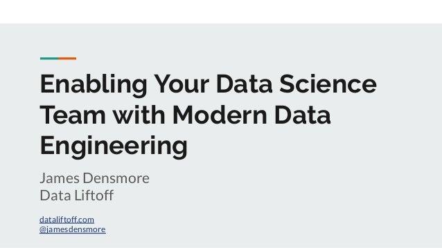 Enabling Your Data Science Team with Modern Data Engineering James Densmore Data Liftoff dataliftoff.com @jamesdensmore