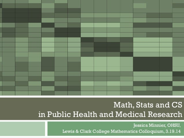 Jessica Minnier, OHSU, Lewis & Clark College Mathematics Colloquium, 3.19.14 Math, Stats and CS in Public Health and Medic...