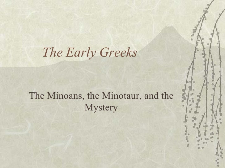The Early Greeks The Minoans, the Minotaur, and the Mystery