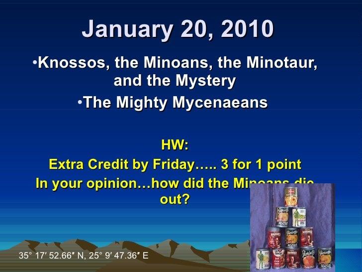 January 20, 2010 <ul><li>Knossos, the Minoans, the Minotaur, and the Mystery </li></ul><ul><li>The Mighty Mycenaeans  </li...