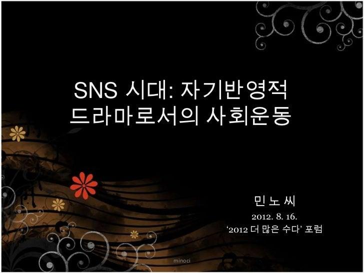 SNS 시대: 자기반영적 드라마로서의 사회운동                       민노씨                      2012. 8. 16.                '2012 더 많은 수다' 포럼    ...