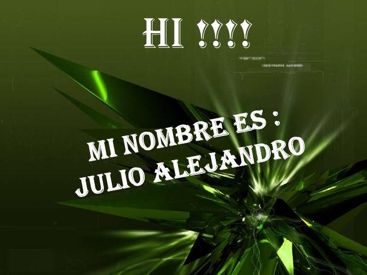 Hi !!!!<br />MI NOMBRE ES :JULIO ALEJANDRO<br />