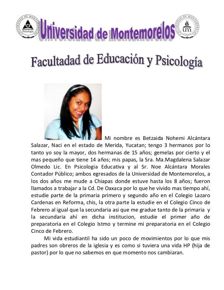 Mi nombre es Betzaida Nohemi AlcántaraSalazar, Naci en el estado de Merida, Yucatan; tengo 3 hermanos por lotanto yo soy l...
