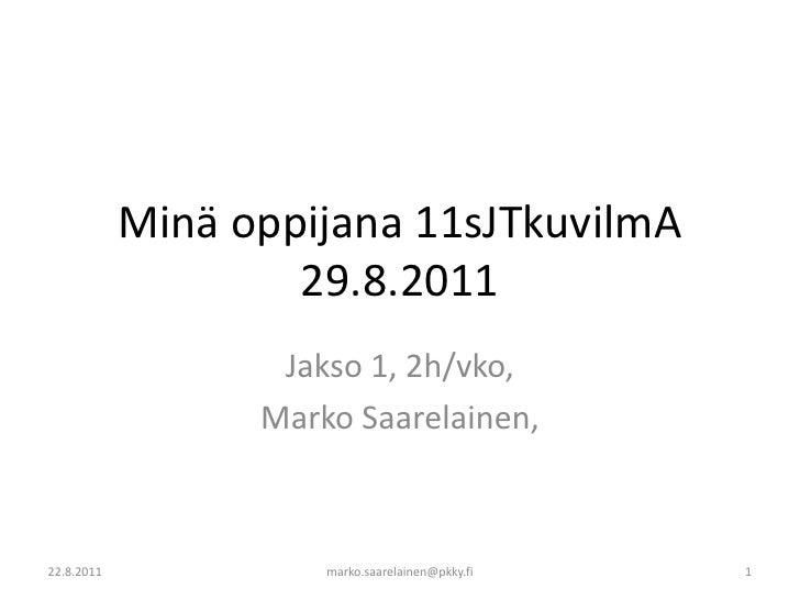 Minä oppijana 11sJTkuvilmA 29.8.2011<br />Jakso 1, 2h/vko, <br />Marko Saarelainen, <br />22.8.2011<br />marko.saarelainen...